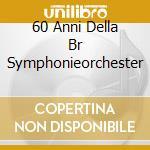 60 ANNI DELLA BR SYMPHONIEORCHESTER       cd musicale di Miscellanee