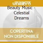 Beauty Music - Celestial Dreams cd musicale di Music Beauty