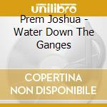 Water down the ganges cd musicale di Joshua prem & vyas m