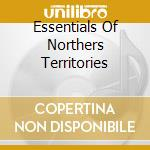 ESSENTIALS OF NORTHERS TERRITORIES        cd musicale di John alexan Ericson