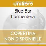 BLUE BAR FORMENTERA                       cd musicale di Artisti Vari