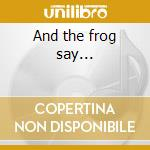 And the frog say... cd musicale di Lacuna