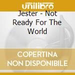 NOT READY FOR THE WORLD cd musicale di JESTER