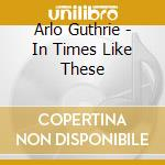 IN TIMES LIKE THESE cd musicale di Arlo Guthrie