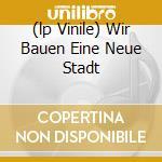 (LP VINILE) WIR BAUEN EINE NEUE STADT                 lp vinile di Schaumburg Palais