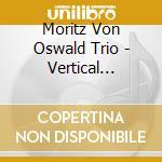 Moritz Von Oswald Trio - Vertical Ascent cd musicale di MORITZ VON OSWALD