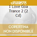 I love goa trance 2 cd musicale di Artisti Vari