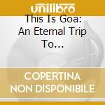 THIS IS GOA: AN ETERNAL TRIP TO... cd musicale di ARTISTI VARI