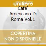 CAFE' AMERICANO DI ROMA VOL.1 cd musicale di ARTISTI VARI