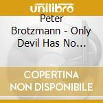 ONLY DEVIL HAS NO DREAMS cd musicale di BROTZMANN PETER
