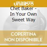 Chet Baker - In Your Own Sweet Way cd musicale di BAKER CHET