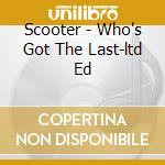 Scooter - Who's Got The Last-ltd Ed cd musicale di Scooter