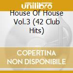 HOUSE OF HOUSE VOL.3  (42 CLUB HITS) cd musicale di Artisti Vari