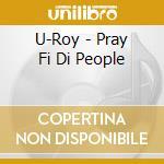 U roy-pray fi di people cd cd musicale di Roy U