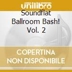 Soundflat records ballroom bash vol. 2 cd musicale di Artisti Vari
