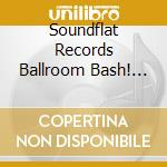 Soundflat records ballroom bash vol. 3 cd musicale di Artisti Vari