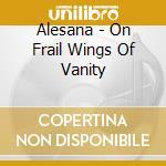 On frail wings of vanity cd musicale di Alaesana