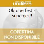 Oktoberfest - supergeil!! cd musicale di Artisti Vari