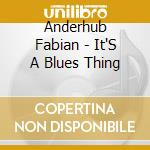 Anderhub Fabian - It'S A Blues Thing cd musicale di Anderhub Fabian