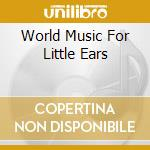 World Music For Little Ears cd musicale