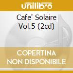 CAFE' SOLAIRE VOL.5 (2CD) cd musicale di ARTISTI VARI
