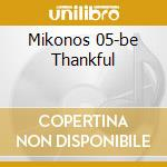 MIKONOS 05-BE THANKFUL cd musicale di ARTISTI VARI