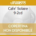 CAFE' SOLAIRE 9-2CD cd musicale di ARTISTI VARI