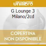 G LOUNGE 3 MILANO/2CD cd musicale di ARTISTI VARI