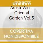 Artisti Vari - Oriental Garden Vol.5 cd musicale di ARTISTI VARI