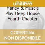 HARLEY & MUSCLE PLAY DEEP HOUSE FOURTH CHAPTER cd musicale di ARTISTI VARI