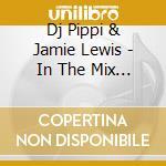 DJ PIPPI & JAMIE LEWIS - IN THE MIX 2007 cd musicale di ARTISTI VARI