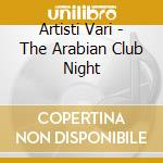 Artisti Vari - The Arabian Club Night cd musicale di ARTISTI VARI