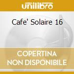 CAFE' SOLAIRE 16                          cd musicale di AA.VV.