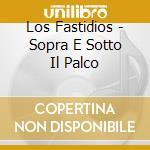 Los Fastidios - Sopra E Sotto Il Palco cd musicale di LOS FASTIDIOS