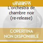 L'orchestra de chambre noir (re-release) cd musicale