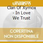 IN LOVE WE TRUST                          cd musicale di CLAN OF XYMOX