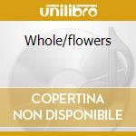 WHOLE/FLOWERS                             cd musicale di Th Girl & the robot