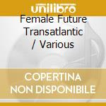 FEMALE FUTURE TRANSATLANTIC cd musicale di ARTISTI VARI
