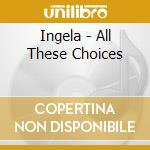 All these choices cd musicale di Ingela