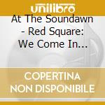 At The Soundawn - Red Square: We Come In W cd musicale di At the soundawn