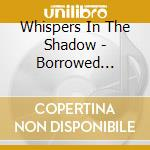 BORROWED NIGHT                            cd musicale di WHISPERS IN THE SHAD