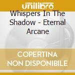 Whispers In The Shadow - Eternal Arcane cd musicale di WHISPERS IN THE SHAD