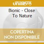 Close to nature cd musicale di BIONIC