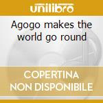 Agogo makes the world go round cd musicale di Artisti Vari