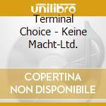 Terminal Choice - Keine Macht-Ltd. cd musicale di Choise Terminal
