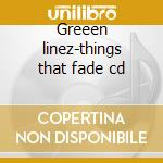 Greeen linez-things that fade cd cd musicale di Linez Green