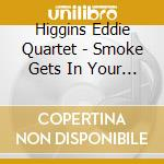 Higgins Eddie Quartet - Smoke Gets In Your Eyes cd musicale di Higgins eddie quarte