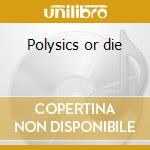 Polysics or die cd musicale di Polysics