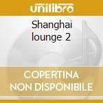 Shanghai lounge 2 cd musicale di Artisti Vari