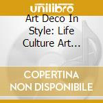 Art Deco In Style - Art Deco In Style: Life Culture Art Music cd musicale di Artisti Vari